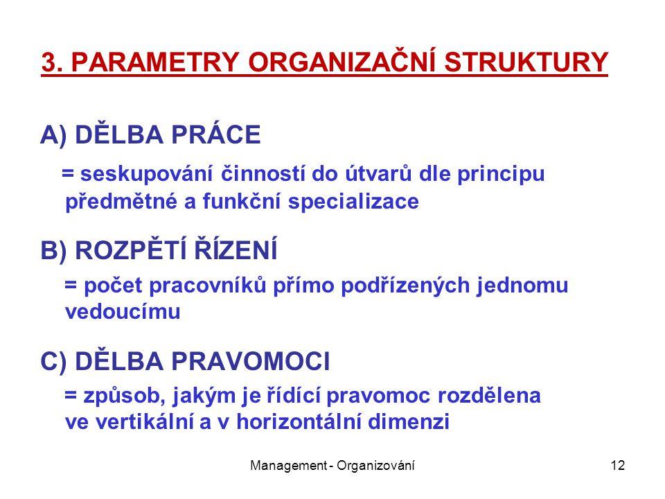 3. PARAMETRY ORGANIZAČNÍ STRUKTURY A) DĚLBA PRÁCE = seskupování činností do útvarů dle principu předmětné a funkční specializace B) ROZPĚTÍ ŘÍZENÍ = p
