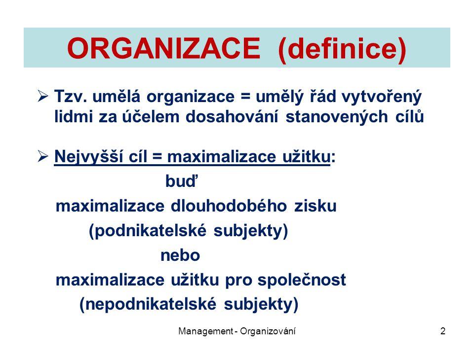 ORGANIZACE (definice)  Tzv. umělá organizace = umělý řád vytvořený lidmi za účelem dosahování stanovených cílů  Nejvyšší cíl = maximalizace užitku: