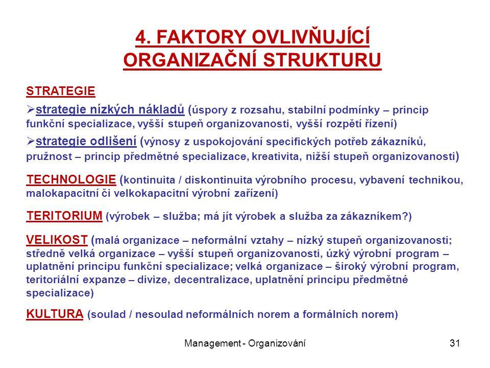 Management - Organizování31 STRATEGIE  strategie nízkých nákladů ( úspory z rozsahu, stabilní podmínky – princip funkční specializace, vyšší stupeň organizovanosti, vyšší rozpětí řízení)  strategie odlišení ( výnosy z uspokojování specifických potřeb zákazníků, pružnost – princip předmětné specializace, kreativita, nižší stupeň organizovanosti ) TECHNOLOGIE ( kontinuita / diskontinuita výrobního procesu, vybavení technikou, malokapacitní či velkokapacitní výrobní zařízení) TERITORIUM (výrobek – služba; má jít výrobek a služba za zákazníkem?) VELIKOST ( malá organizace – neformální vztahy – nízký stupeň organizovanosti; středně velká organizace – vyšší stupeň organizovanosti, úzký výrobní program – uplatnění principu funkční specializace; velká organizace – široký výrobní program, teritoriální expanze – divize, decentralizace, uplatnění principu předmětné specializace) KULTURA (soulad / nesoulad neformálních norem a formálních norem) 4.