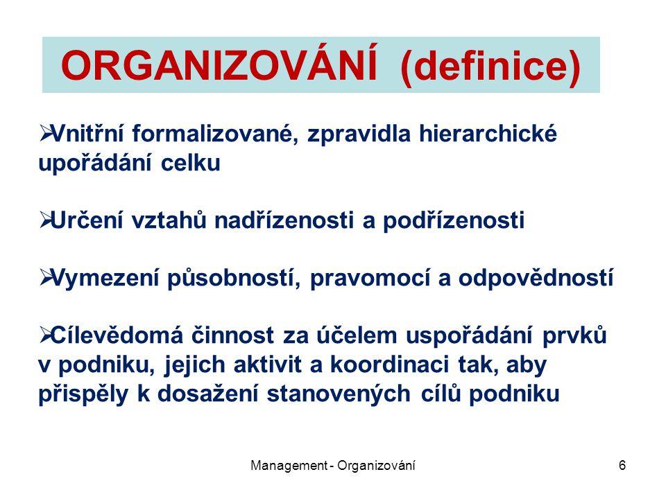 Management - Organizování6  Vnitřní formalizované, zpravidla hierarchické upořádání celku  Určení vztahů nadřízenosti a podřízenosti  Vymezení půso