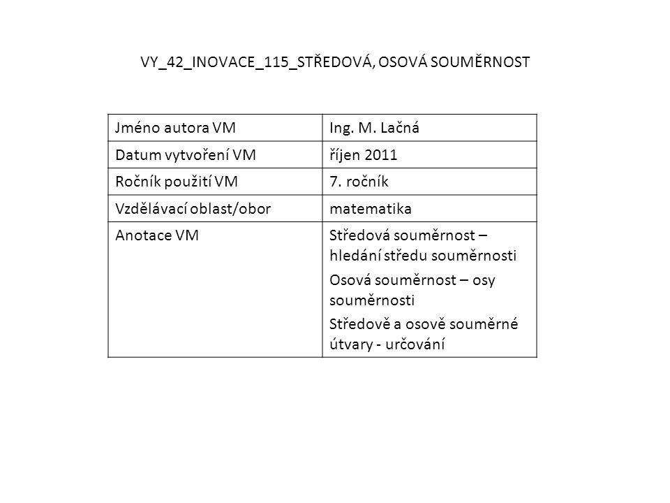 VY_42_INOVACE_115_STŘEDOVÁ, OSOVÁ SOUMĚRNOST Jméno autora VMIng. M. Lačná Datum vytvoření VMříjen 2011 Ročník použití VM7. ročník Vzdělávací oblast/ob