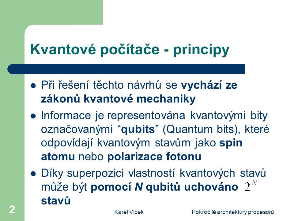Karel VlčekPokročilé architektury procesorů 2 Kvantové počítače - principy Při řešení těchto návrhů se vychází ze zákonů kvantové mechaniky Informace