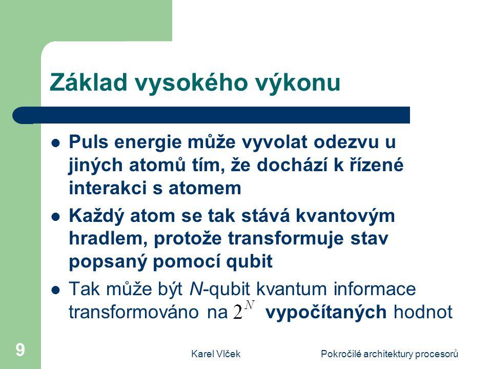 Karel VlčekPokročilé architektury procesorů 9 Základ vysokého výkonu Puls energie může vyvolat odezvu u jiných atomů tím, že dochází k řízené interakci s atomem Každý atom se tak stává kvantovým hradlem, protože transformuje stav popsaný pomocí qubit Tak může být N-qubit kvantum informace transformováno na vypočítaných hodnot