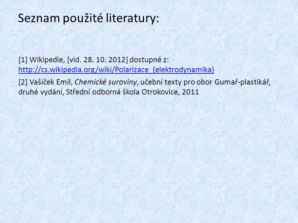 Seznam použité literatury: [1] Wikipedie, [vid. 28. 10. 2012] dostupné z: http://cs.wikipedia.org/wiki/Polarizace_(elektrodynamika) http://cs.wikipedi