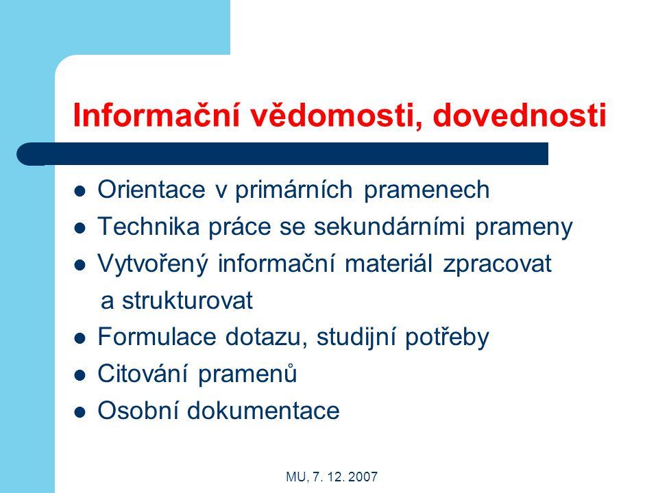 MU, 7. 12. 2007 Informační vědomosti, dovednosti Orientace v primárních pramenech Technika práce se sekundárními prameny Vytvořený informační materiál