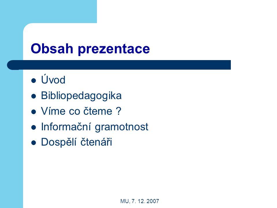 MU, 7. 12. 2007 Obsah prezentace Úvod Bibliopedagogika Víme co čteme ? Informační gramotnost Dospělí čtenáři