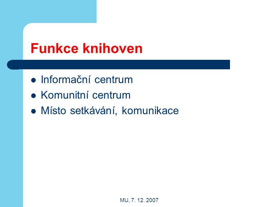 MU, 7. 12. 2007 Funkce knihoven Informační centrum Komunitní centrum Místo setkávání, komunikace