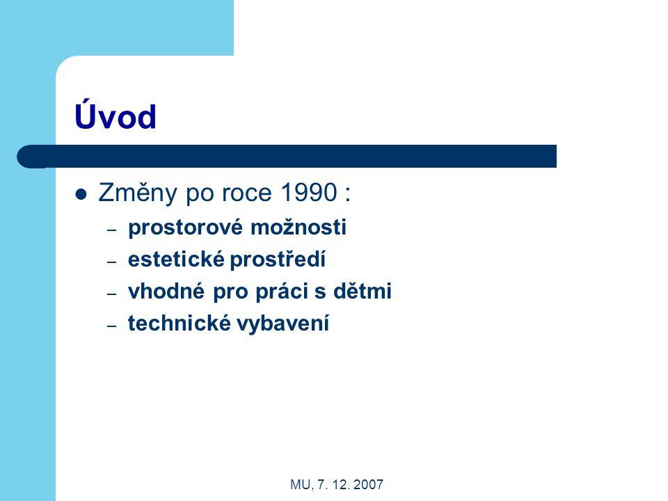 MU, 7. 12. 2007 Úvod Změny po roce 1990 : – prostorové možnosti – estetické prostředí – vhodné pro práci s dětmi – technické vybavení