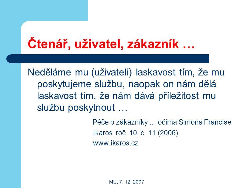 MU, 7. 12. 2007 Čtenář, uživatel, zákazník … Neděláme mu (uživateli) laskavost tím, že mu poskytujeme službu, naopak on nám dělá laskavost tím, že nám