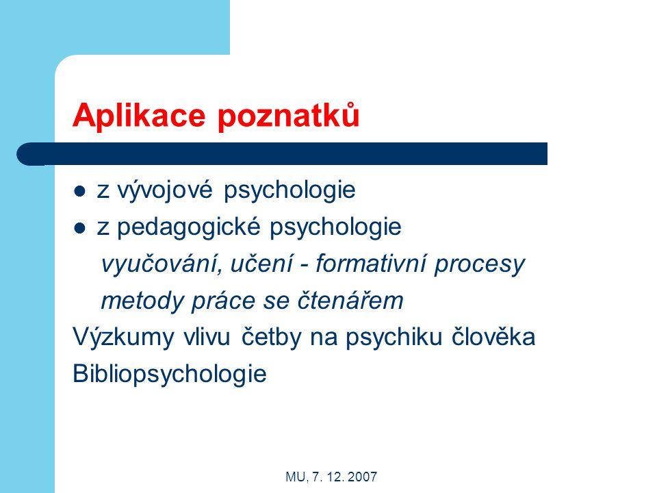 MU, 7. 12. 2007 Aplikace poznatků z vývojové psychologie z pedagogické psychologie vyučování, učení - formativní procesy metody práce se čtenářem Výzk