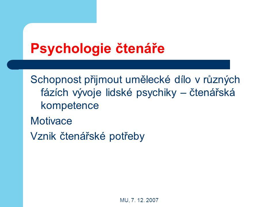 MU, 7. 12. 2007 Psychologie čtenáře Schopnost přijmout umělecké dílo v různých fázích vývoje lidské psychiky – čtenářská kompetence Motivace Vznik čte
