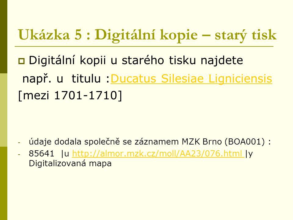 Ukázka 5 : Digitální kopie – starý tisk  Digitální kopii u starého tisku najdete např. u titulu :Ducatus Silesiae LigniciensisDucatus Silesiae Lignic