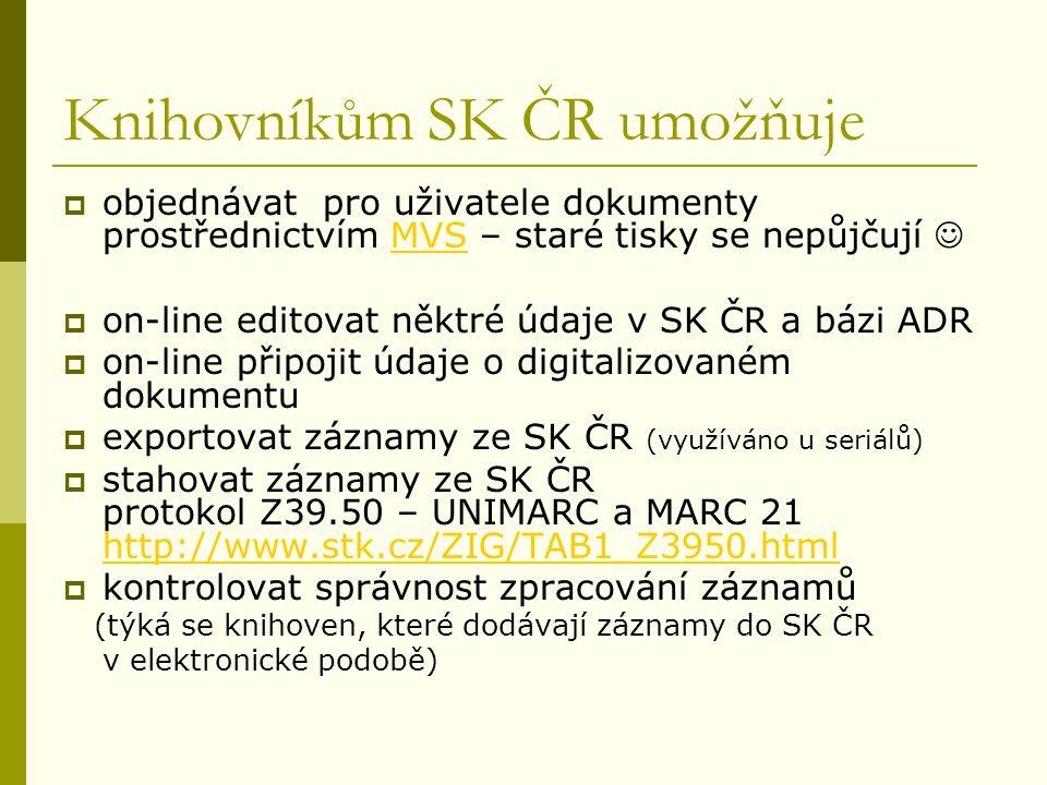 Knihovníkům SK ČR umožňuje  objednávat pro uživatele dokumenty prostřednictvím MVS – staré tisky se nepůjčují MVS  on-line editovat něktré údaje v SK ČR a bázi ADR  on-line připojit údaje o digitalizovaném dokumentu  exportovat záznamy ze SK ČR (využíváno u seriálů)  stahovat záznamy ze SK ČR protokol Z39.50 – UNIMARC a MARC 21 http://www.stk.cz/ZIG/TAB1_Z3950.html http://www.stk.cz/ZIG/TAB1_Z3950.html  kontrolovat správnost zpracování záznamů (týká se knihoven, které dodávají záznamy do SK ČR v elektronické podobě)
