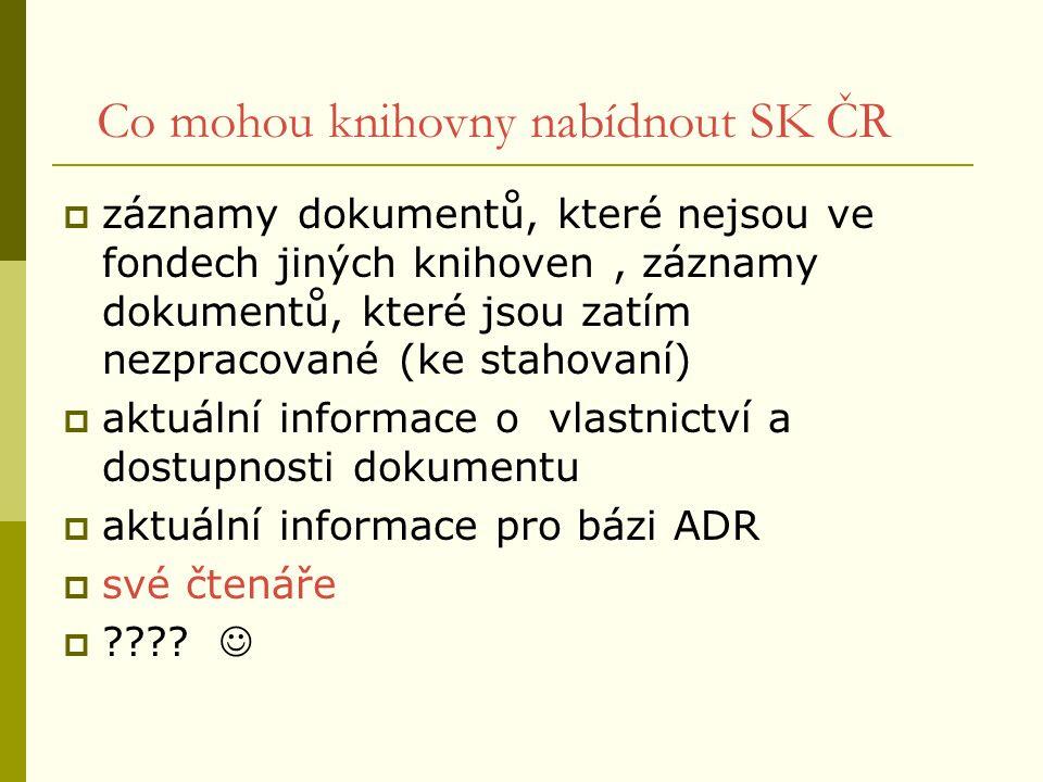 Co mohou knihovny nabídnout SK ČR  záznamy dokumentů, které nejsou ve fondech jiných knihoven, záznamy dokumentů, které jsou zatím nezpracované (ke s