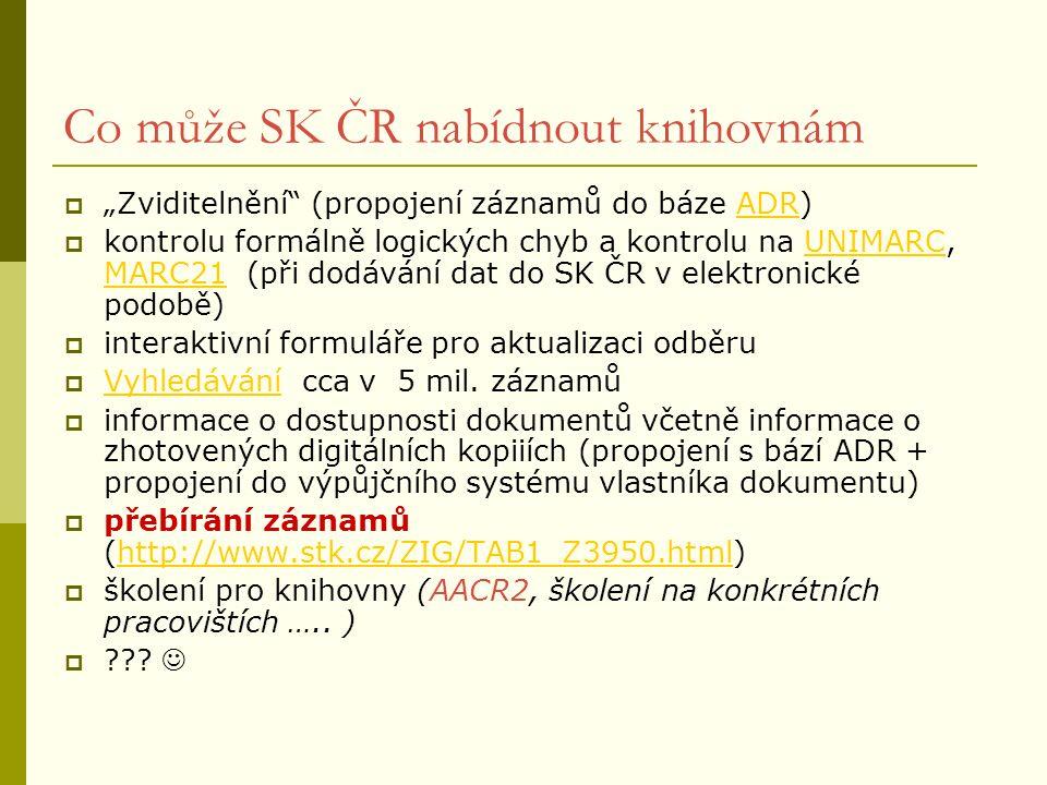 """Co může SK ČR nabídnout knihovnám  """"Zviditelnění (propojení záznamů do báze ADR)ADR  kontrolu formálně logických chyb a kontrolu na UNIMARC, MARC21 (při dodávání dat do SK ČR v elektronické podobě)UNIMARC MARC21  interaktivní formuláře pro aktualizaci odběru  Vyhledávání cca v 5 mil."""