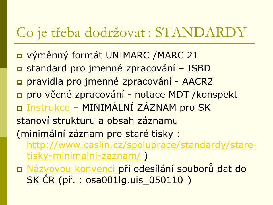 Co je třeba dodržovat : STANDARDY  výměnný formát UNIMARC /MARC 21  standard pro jmenné zpracování – ISBD  pravidla pro jmenné zpracování - AACR2  pro věcné zpracování - notace MDT /konspekt  Instrukce – MINIMÁLNÍ ZÁZNAM pro SK Instrukce stanoví strukturu a obsah záznamu (minimální záznam pro staré tisky : http://www.caslin.cz/spoluprace/standardy/stare- tisky-minimalni-zaznam/ ) http://www.caslin.cz/spoluprace/standardy/stare- tisky-minimalni-zaznam/  Názvovou konvenci při odesílání souborů dat do SK ČR (př.