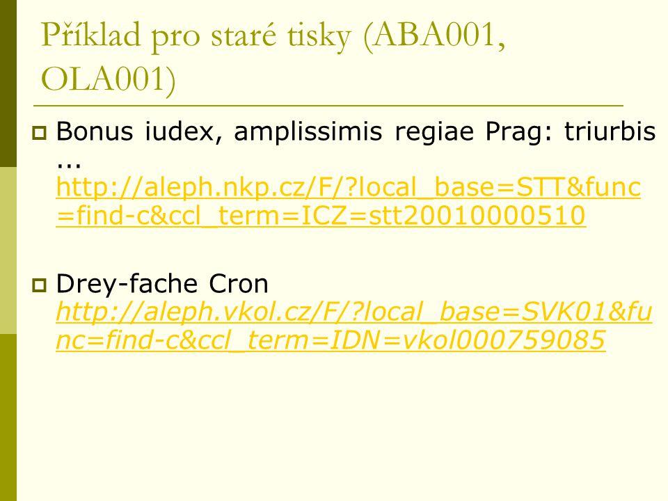 Příklad pro staré tisky (ABA001, OLA001)  Bonus iudex, amplissimis regiae Prag: triurbis... http://aleph.nkp.cz/F/?local_base=STT&func =find-c&ccl_te