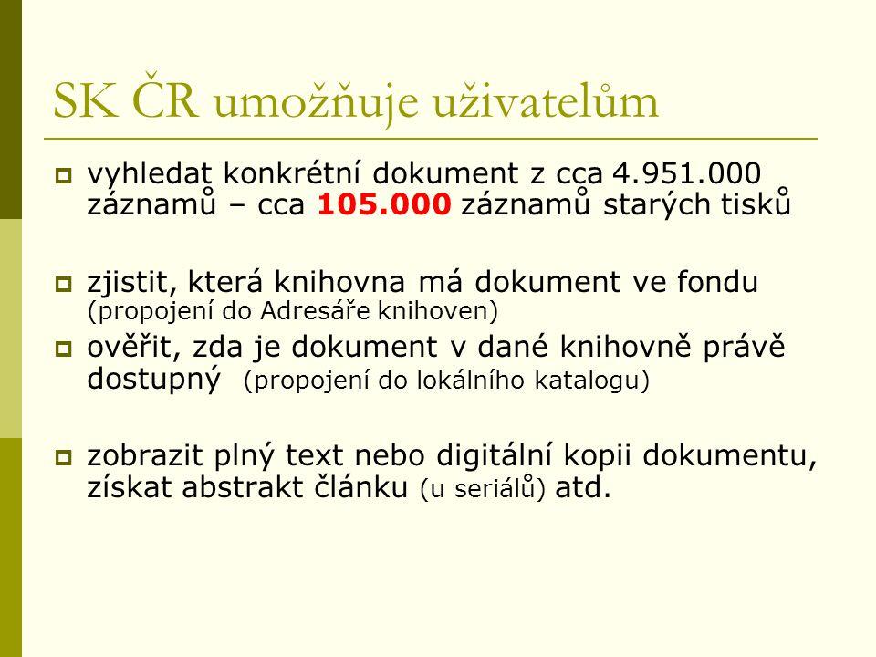 SK ČR umožňuje uživatelům  vyhledat konkrétní dokument z cca 4.951.000 záznamů – cca 105.000 záznamů starých tisků  zjistit, která knihovna má dokument ve fondu (propojení do Adresáře knihoven)  ověřit, zda je dokument v dané knihovně právě dostupný (propojení do lokálního katalogu)  zobrazit plný text nebo digitální kopii dokumentu, získat abstrakt článku (u seriálů) atd.