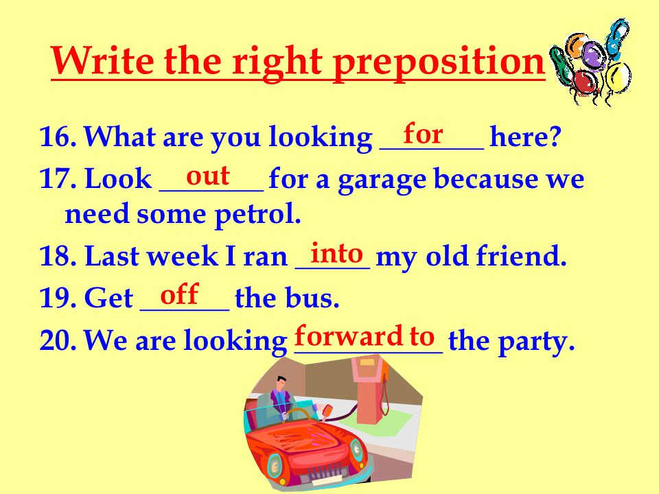 Write the right preposition 16. What are you looking _______ here? 17. Look _______ for a garage because we need some petrol. 18. Last week I ran ____