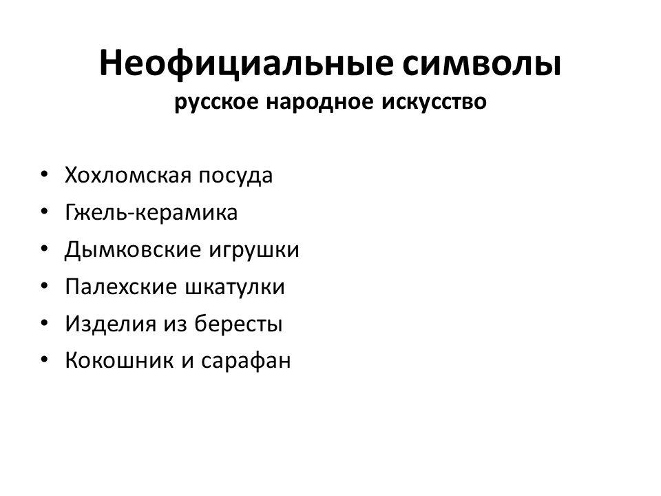 Неофициальные символы русское народное искусство Хохломская посуда Гжель-керамика Дымковские игрушки Палехские шкатулки Изделия из бересты Кокошник и