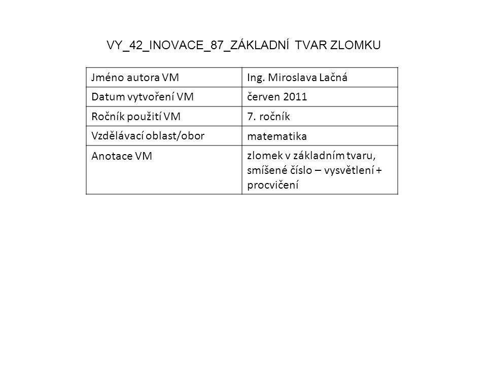 VY_42_INOVACE_87_ZÁKLADNÍ TVAR ZLOMKU Jméno autora VMIng. Miroslava Lačná Datum vytvoření VMčerven 2011 Ročník použití VM7. ročník Vzdělávací oblast/o