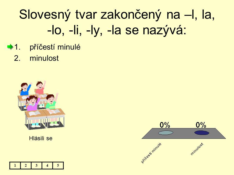 Slovesný tvar zakončený na –l, la, -lo, -li, -ly, -la se nazývá: 12345 1.příčestí minulé 2.minulost Hlásili se