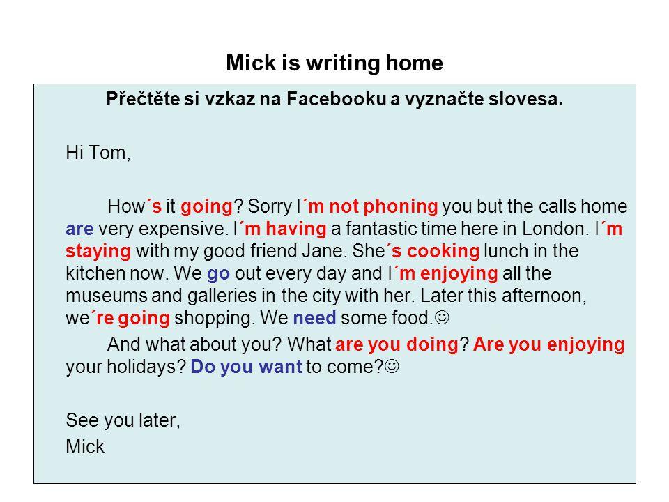 Mick is writing home Přečtěte si vzkaz na Facebooku a vyznačte slovesa. Hi Tom, How´s it going? Sorry I´m not phoning you but the calls home are very