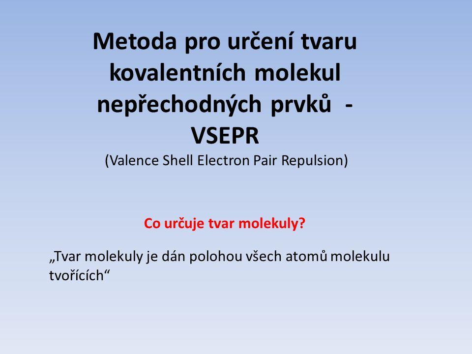 """Metoda pro určení tvaru kovalentních molekul nepřechodných prvků - VSEPR (Valence Shell Electron Pair Repulsion) Co určuje tvar molekuly? """"Tvar moleku"""
