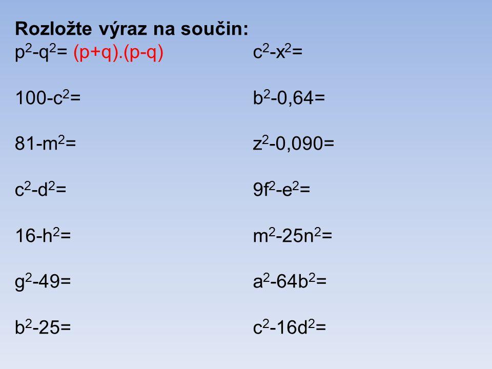 Rozložte výraz na součin: p 2 -q 2 = (p+q).(p-q) 100-c 2 = 81-m 2 = c 2 -d 2 = 16-h 2 = g 2 -49= b 2 -25= c 2 -x 2 = b 2 -0,64= z 2 -0,090= 9f 2 -e 2 = m 2 -25n 2 = a 2 -64b 2 = c 2 -16d 2 =