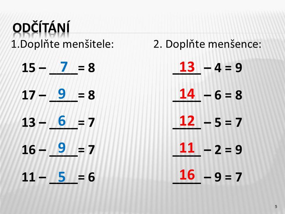 1.Doplňte menšitele:2. Doplňte menšence: 15 – ____= 8 ____ – 4 = 9 17 – ____= 8 ____ – 6 = 8 13 – ____= 7 ____ – 5 = 7 16 – ____= 7 ____ – 2 = 9 11 –