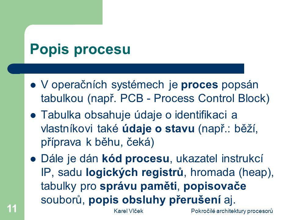 Karel VlčekPokročilé architektury procesorů 11 Popis procesu V operačních systémech je proces popsán tabulkou (např. PCB - Process Control Block) Tabu