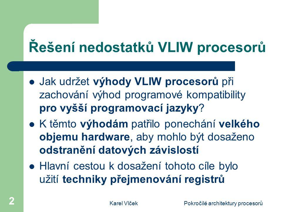 Karel VlčekPokročilé architektury procesorů 3 Rozdělení instrukcí do skupin a svazků Každý procesor VLIW pro tento účel rozděluje instrukce do skupin (groups) a svazků (bundles) Skupina je tvořena posloupností instrukcí, které mohou být prováděny paralelně Svazek je tvořen instrukcemi, které musejí být prováděny tak, že jsou prokládány čekáním (obsahují stop)