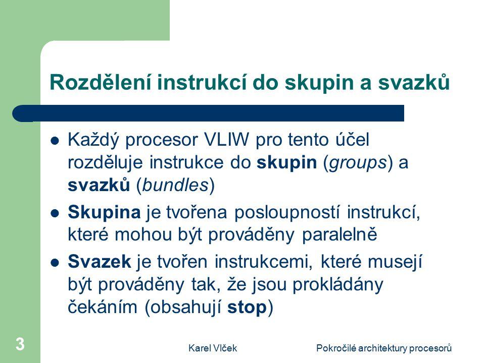 Karel VlčekPokročilé architektury procesorů 3 Rozdělení instrukcí do skupin a svazků Každý procesor VLIW pro tento účel rozděluje instrukce do skupin