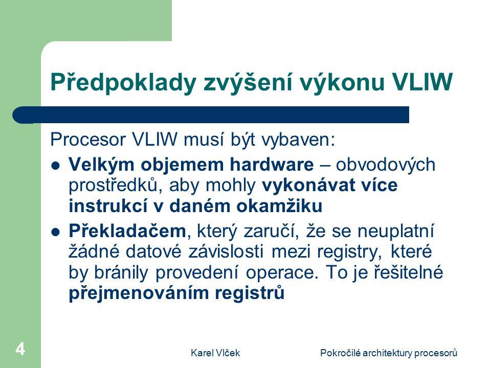 Karel VlčekPokročilé architektury procesorů 4 Předpoklady zvýšení výkonu VLIW Procesor VLIW musí být vybaven: Velkým objemem hardware – obvodových pro
