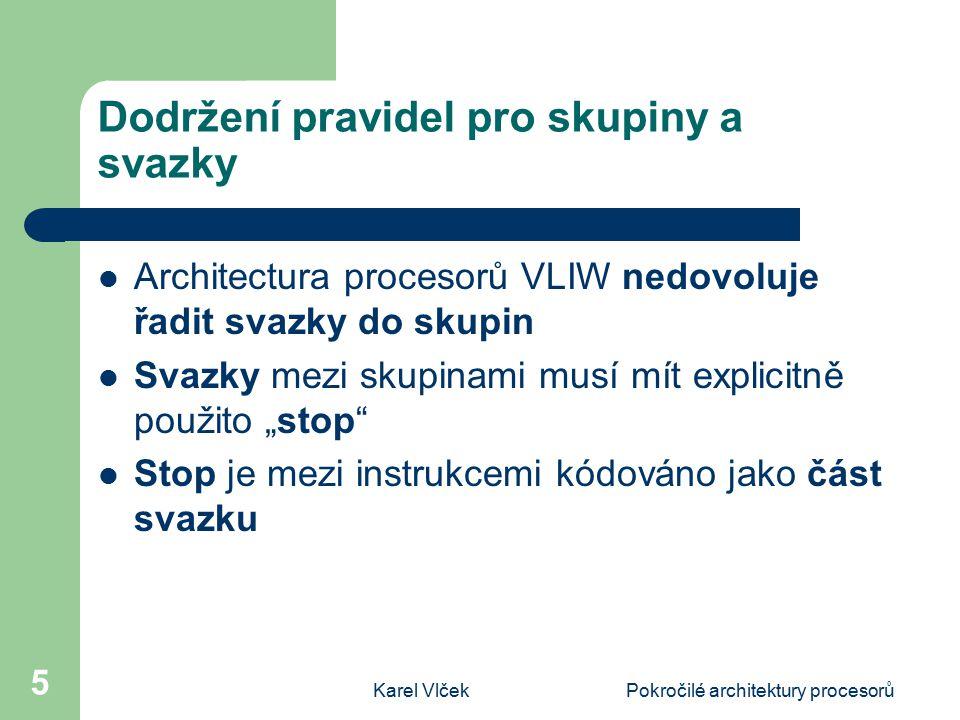 Karel VlčekPokročilé architektury procesorů 6 Příklad použití skupin a svazků Svazek je tvořen skupinou tří instrukcí ve slově o délce 128-bitů Každá aktuální instrukce je 41 bitů dlouhá, zbývajících 5 bitů je použito jako tzv.