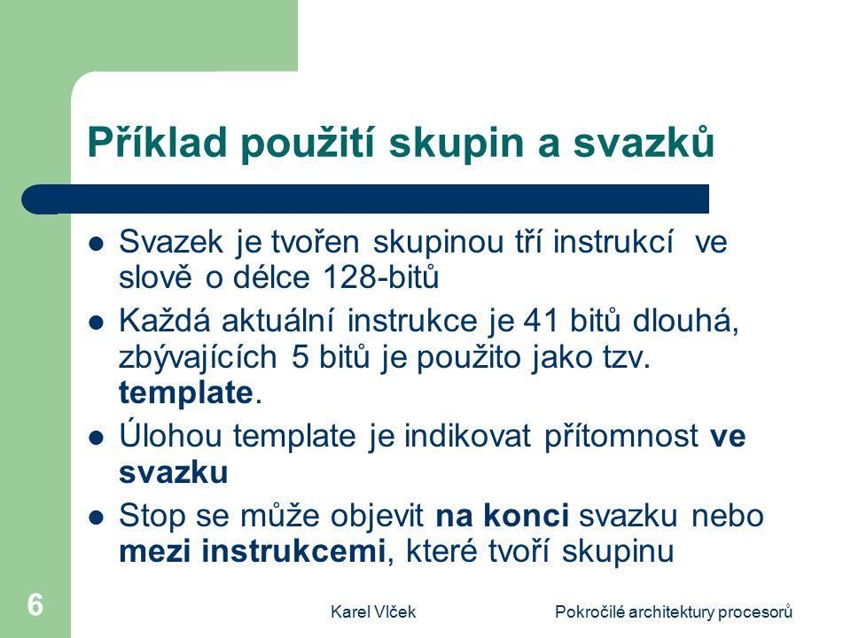 Karel VlčekPokročilé architektury procesorů 6 Příklad použití skupin a svazků Svazek je tvořen skupinou tří instrukcí ve slově o délce 128-bitů Každá