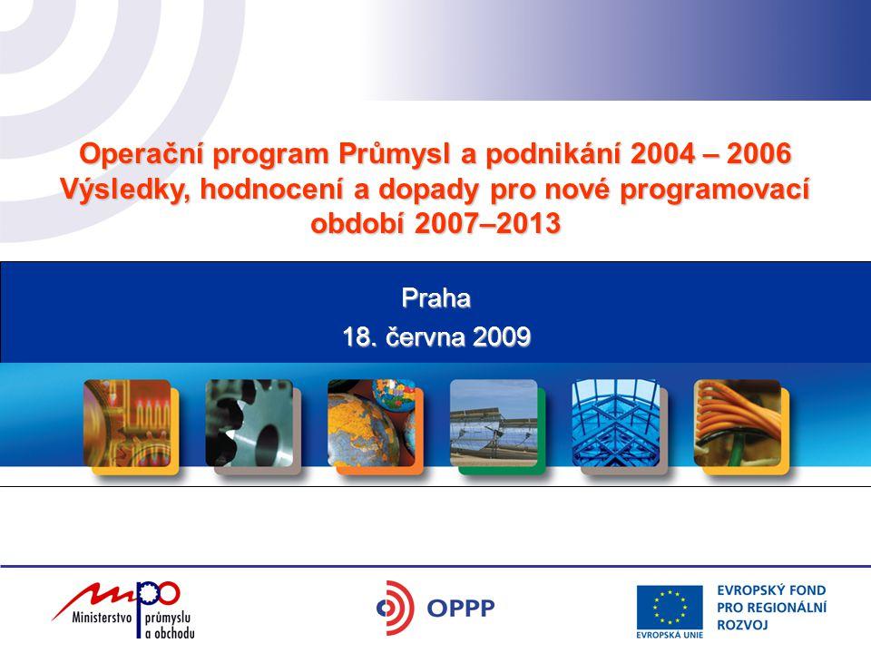 Operační program Průmysl a podnikání 2004 – 2006 Výsledky, hodnocení a dopady pro nové programovací období 2007–2013 18. června 2009 Praha