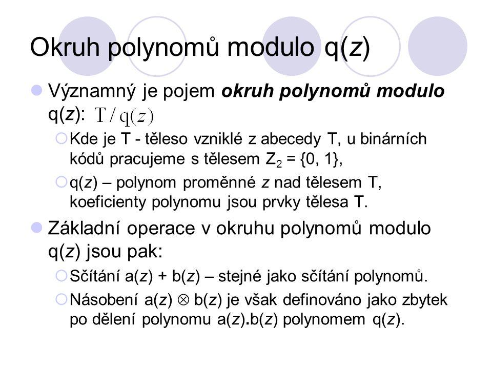 Okruh polynomů modulo q(z) Významný je pojem okruh polynomů modulo q(z):  Kde je T - těleso vzniklé z abecedy T, u binárních kódů pracujeme s tělesem Z 2 = {0, 1},  q(z) – polynom proměnné z nad tělesem T, koeficienty polynomu jsou prvky tělesa T.