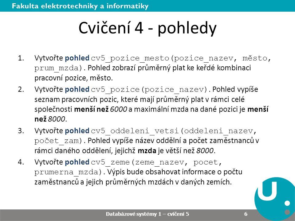 Cvičení 4 - pohledy Databázové systémy 1 – cvičení 5 6 1.Vytvořte pohled cv5_pozice_mesto(pozice_nazev, město, prum_mzda).