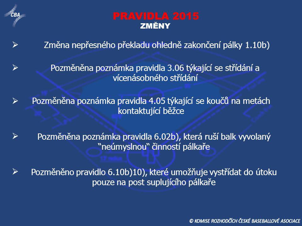 PRAVIDLA 2015 ZMĚNY Změna nepřesného překladu ohledně zakončení pálky 1.10b) Pozměněna poznámka pravidla 3.06 týkající se střídání a vícenásobného stř