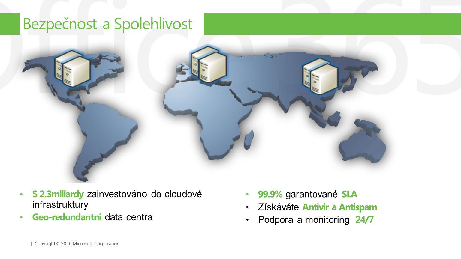 | Copyright© 2010 Microsoft Corporation $ 2.3miliardy zainvestováno do cloudové infrastruktury Geo-redundantní data centra Bezpečnost a Spolehlivost 9