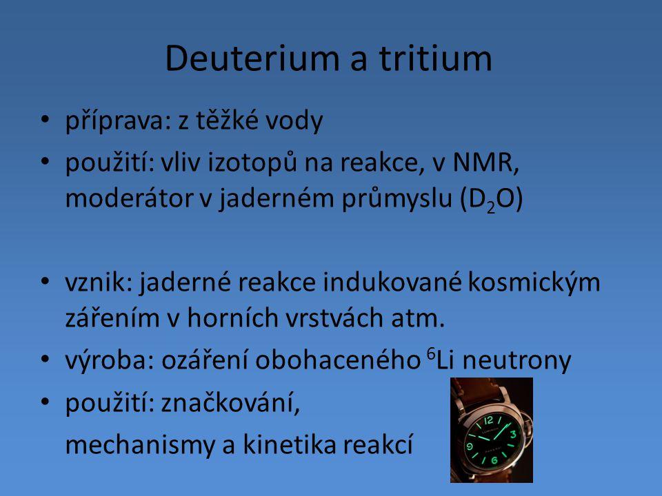 Deuterium a tritium příprava: z těžké vody použití: vliv izotopů na reakce, v NMR, moderátor v jaderném průmyslu (D 2 O) vznik: jaderné reakce indukov
