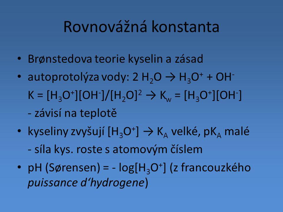 Rovnovážná konstanta Brønstedova teorie kyselin a zásad autoprotolýza vody: 2 H 2 O → H 3 O + + OH - K = [H 3 O + ][OH - ]/[H 2 O] 2 → K w = [H 3 O +