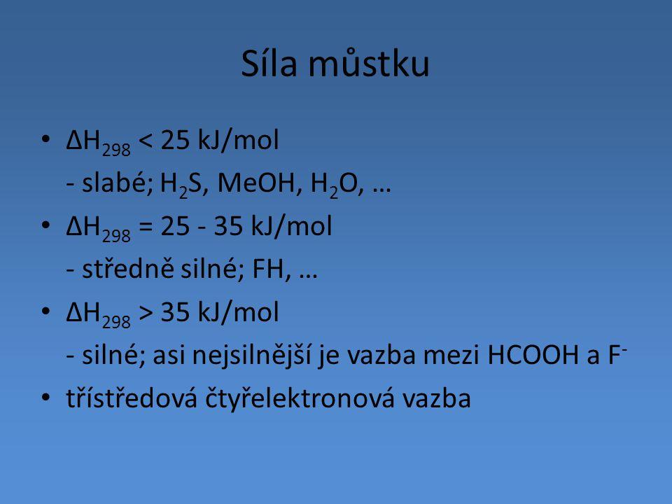 Síla můstku ΔH 298 < 25 kJ/mol - slabé; H 2 S, MeOH, H 2 O, … ΔH 298 = 25 - 35 kJ/mol - středně silné; FH, … ΔH 298 > 35 kJ/mol - silné; asi nejsilněj