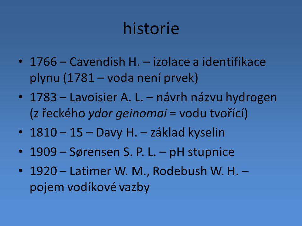 historie 1766 – Cavendish H. – izolace a identifikace plynu (1781 – voda není prvek) 1783 – Lavoisier A. L. – návrh názvu hydrogen (z řeckého ydor gei