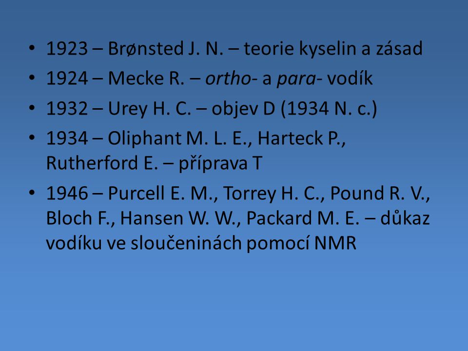 1923 – Brønsted J. N. – teorie kyselin a zásad 1924 – Mecke R. – ortho- a para- vodík 1932 – Urey H. C. – objev D (1934 N. c.) 1934 – Oliphant M. L. E