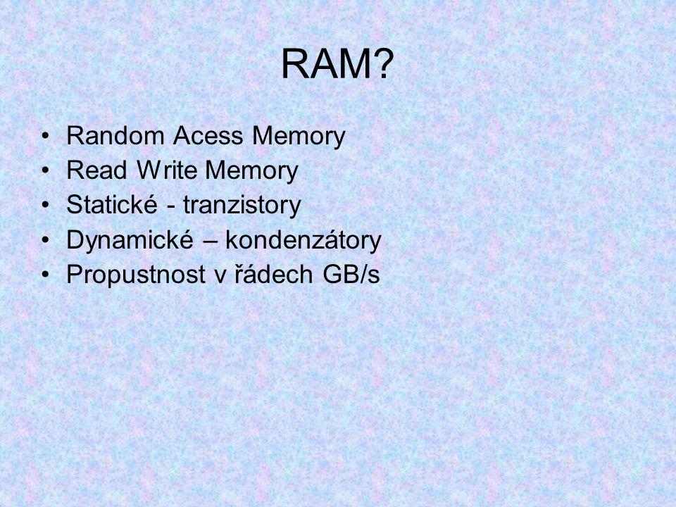 RAM? Random Acess Memory Read Write Memory Statické - tranzistory Dynamické – kondenzátory Propustnost v řádech GB/s