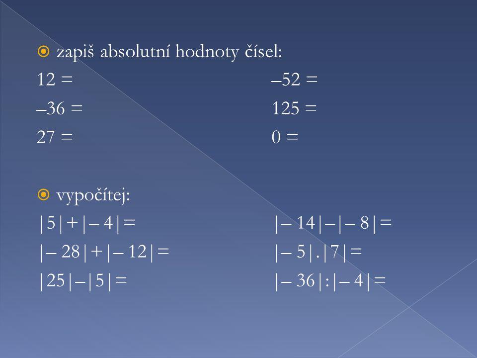  zapiš absolutní hodnoty čísel: 12 =–52 = –36 =125 = 27 =0 =  vypočítej: |5|+|– 4|=|– 14|–|– 8|= |– 28|+|– 12|=|– 5|.|7|= |25|–|5|=|– 36|:|– 4|=