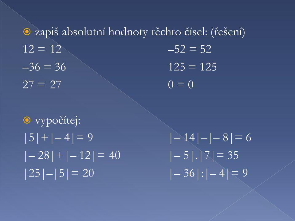  zapiš absolutní hodnoty těchto čísel: (řešení) 12 =12–52 = 52 –36 = 36125 = 125 27 =270 = 0  vypočítej: |5|+|– 4|= 9|– 14|–|– 8|= 6 |– 28|+|– 12|=40|– 5|.|7|= 35 |25|–|5|= 20|– 36|:|– 4|= 9