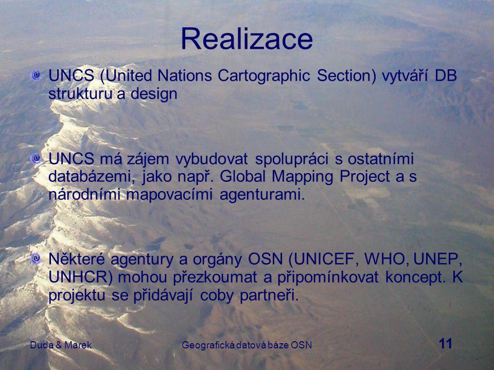 12 Duda & MarekGeografická datová báze OSN Výhody Vytvořením Geografické DB OSN se ušetří množství prostředků v mnoha odděleních, specializovaných agenturách a dalších orgánech, které potřebují databázi pro podporu svých aktivit (cestovní plánování, distribuce pomocných zásob, rozmisťování mírových pozorovatelů, sledování pohybu uprchlíků, analýza zdravotních, demografických a environmentálních dat ) Projekt pomůže rozvojovým zemím, kde digitální geografická data nejsou dostupná, opatřit si tato data pro vlastní národní programy.